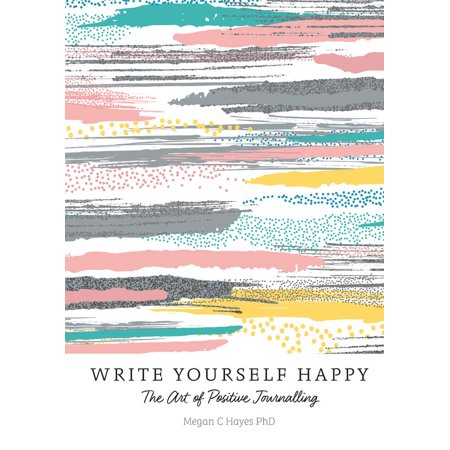 Write Yourself Happy : The Art of Positive