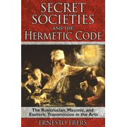 Secret Societies and the Hermetic Code : The Rosicrucian, Masonic, and Esoteric Transmission in the Arts