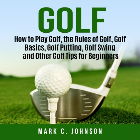Golf: How to Play Golf, the Rules of Golf, Golf Basics, Golf Putting, Golf Swing and Other Golf Tips for Beginners -