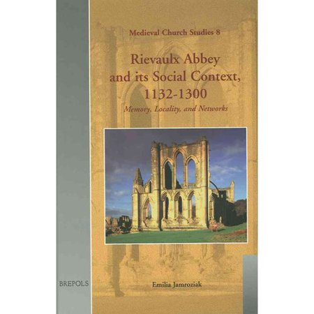 Rievaulx Abbey And Its Social Context, 1132-1300: Memory, Locality, And Networks by