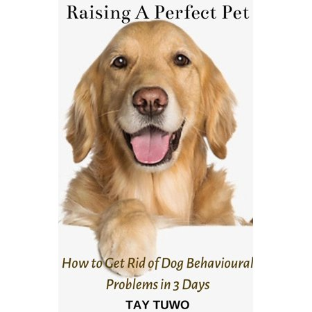 Raising a Perfect Pet: How to Get Rid of Dog Behavioural Problems in 3 Days - (Getting Rid Of Dog Urine Smell On Wood)