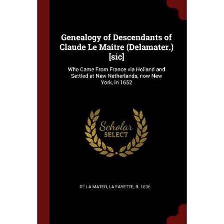 Genealogy of Descendants of Claude Le Maitre (Delamater.) [Sic] : Who Came from France Via Holland and Settled at New Netherlands, Now New York, in 1652 (New Holland 82005342)