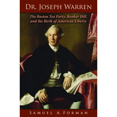 Dr. Joseph Warren : The Boston Tea Party, Bunker Hill, and the Birth of American - Liberty Tea Party