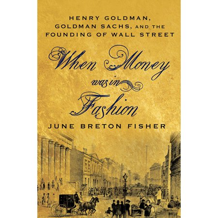When Money Was In Fashion  Henry Goldman  Goldman Sachs  And The Founding Of Wall Street