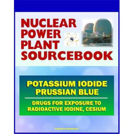 2011 Nuclear Power Plant Sourcebook: Drugs for Exposure to Radioactive Iodine and Cesium - Potassium Iodide (KI) and Prussian Blue - (Flourish Potassium Plant)