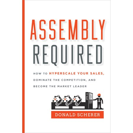 Assembly Required   How To Hyperscale Your Sales  Dominate The Competition  And Become The Market Leader