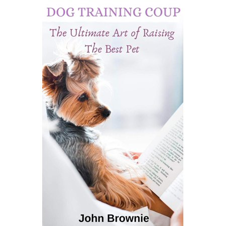 Dog Training Coup: The Ultimate Art of Raising the Best Pet -