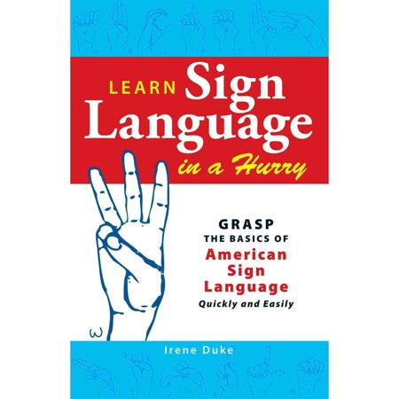 Learn Sign Language In A Hurry  Grasp The Basics Of American Sign Language Quickly And Easily