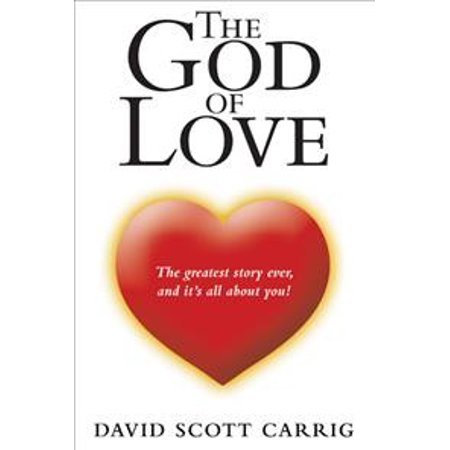 The God of Love : The Greatest Story Ever, and It's All about