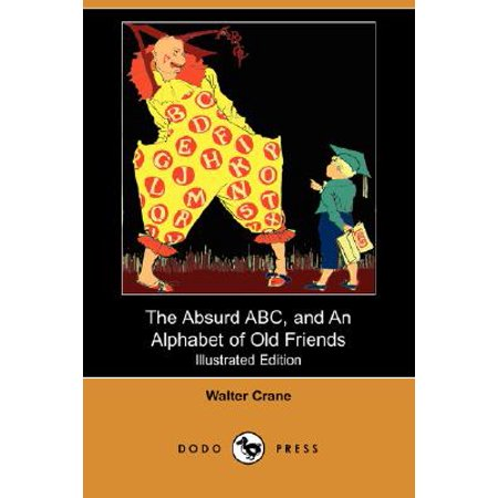 The Absurd ABC, and an Alphabet of Old Friends (Illustrated Edition) (Dodo Press)