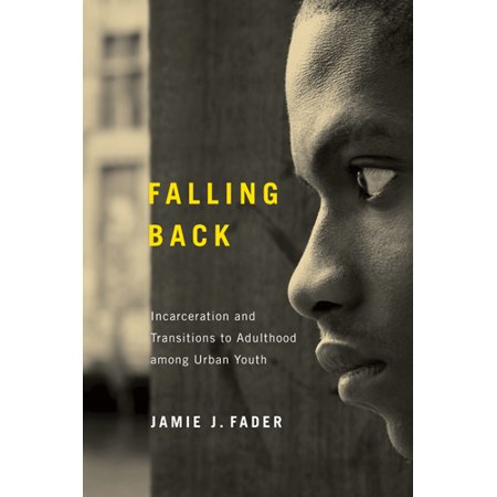 Falling Back : Incarceration and Transitions to Adulthood among Urban