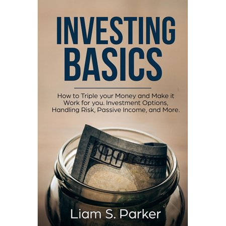 Investing Basics: How to Triple your Money and Make it Work for you. Investment Options, Handling Risk, Passive Income, and More. -