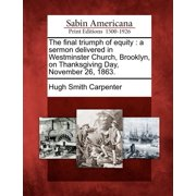 The Final Triumph of Equity : A Sermon Delivered in Westminster Church, Brooklyn, on Thanksgiving Day, November 26, 1863.