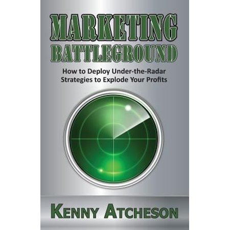 Marketing Battleground  How To Deploy Under The Radar Strategies To Explode Your Profits