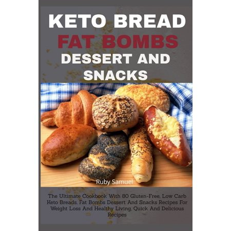 Keto Bread Fat Bombs Dessert and Snacks: The Ultimate Cookbook With 80 Gluten-Free, Low Carb Keto Breads, Fat Bombs Dessert And Snacks Recipes For Weight Loss And Healthy Living, Quick And Delicious (Healthy Things To Snack On At Night)