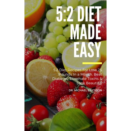 5:2 Diet Made Easy: 5:2 Diet Recipes For Lose 25 Pounds In a Month, Beat Diabetes, Eliminate Toxins & Look Beautiful -