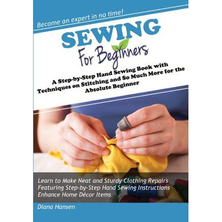 Sewing for Beginners : A Step-By-Step Hand Sewing Book with Techniques on Stitching and So Much More for the Absolute