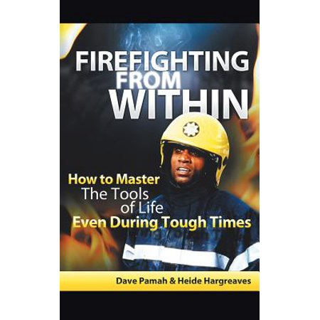 Firefighting from Within : How to Master the Tools of Life Even During Tough