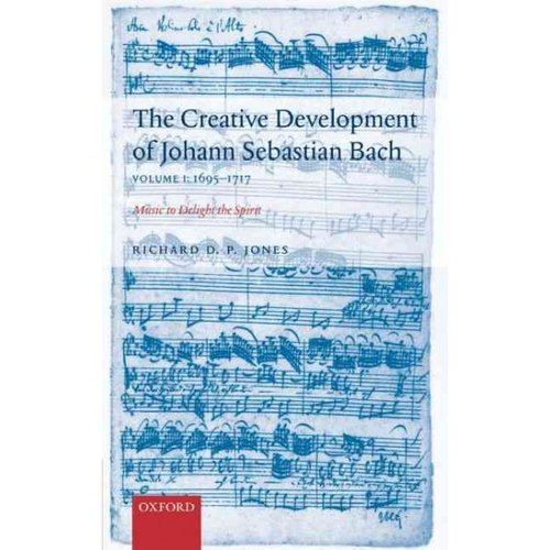 The Creative Development of Johann Sebastian Bach: Music to Delight the Spirit, 1695-1717