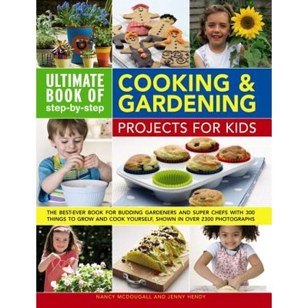 Ultimate Book of Step-By-Step Cooking & Gardening Projects for Kids: The Best-Ever Book for Budding Gardeners and Super Chefs with 300 Things to Grow
