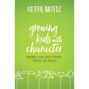 Growing Kids with Character : Nurturing Your Child's Potential, Purpose, and Passion