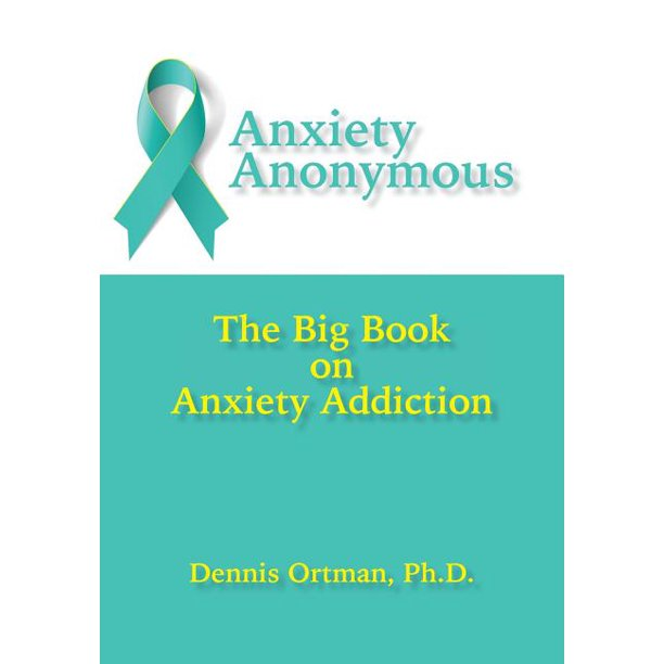 Anxiety Anonymous : The Big Book on Anxiety Addiction