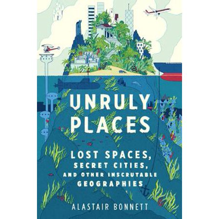 Unruly Places : Lost Spaces, Secret Cities, and Other Inscrutable (No Place To Hide Lost In Space)