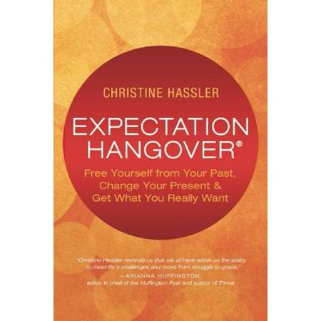 Expectation Hangover : Free Yourself from Your Past, Change Your Present and Get What You Really Want for $<!---->