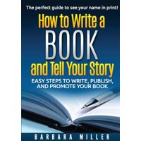 How to Write a Book and Tell Your Story : Easy Steps to Write, Publish, and Promote Your Book