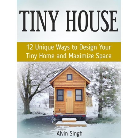 Tiny House: 12 Unique Ways to Design Your Tiny Home and Maximize Space - eBook