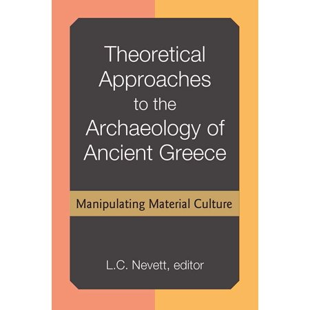 Theoretical Approaches to the Archaeology of Ancient Greece : Manipulating Material