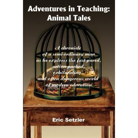 Adventures in Teaching : Animal Tales: A Chronicle of a Semi-Ordinary Man as He Explores the Fast-Paced, Action-Packed, Exhilarating, and Often Dangerous World of Modern Education ()