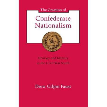 The Creation of Confederate Nationalism : Ideology and Identity in the Civil War (Examples Of Nationalism In The United States)