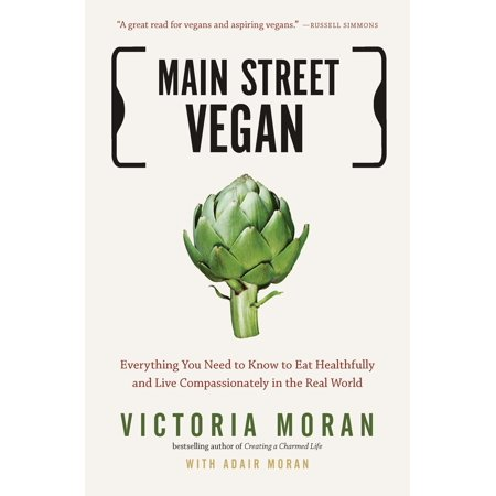 Main Street Vegan : Everything You Need to Know to Eat Healthfully and Live Compassionately in the Real