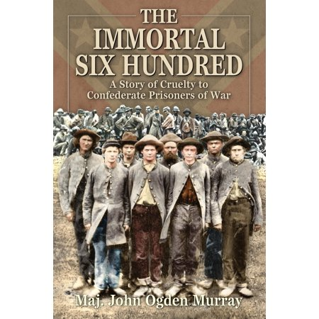 The Immortal Six Hundred : A Story of Cruelty to Confederate Prisoners of War ()