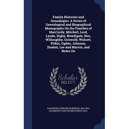 Family Histories and Genealogies. a Series of Genealogical and Biographical Monographs on the Families of MacCurdy, Mitchell, Lord, Lynde, Digby, Newdigate, Hoo, Willoughby, Griswold, Wolcott, Pitkin, Ogden, Johnson, Diodati, Lee and Marvin, and Notes