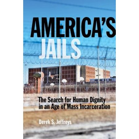 America's Jails : The Search for Human Dignity in an Age of Mass (Standards For Health Services In Jails 2014)