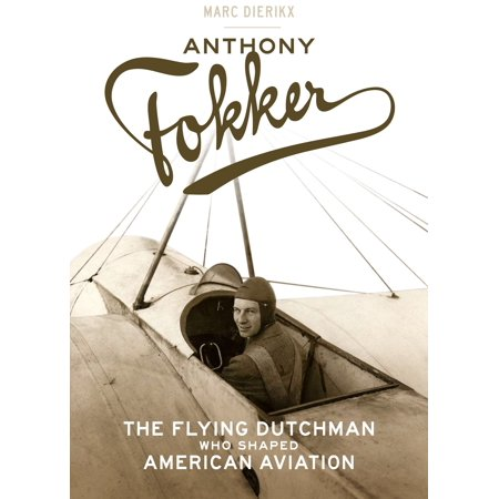 Anthony Fokker : The Flying Dutchman Who Shaped American Aviation