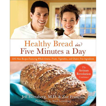 Healthy Bread in Five Minutes a Day : 100 New Recipes Featuring Whole Grains, Fruits, Vegetables, and Gluten-Free Ingredients