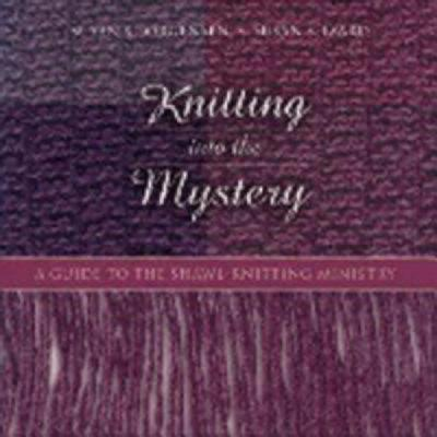 Knitting Into the Mystery : A Guide to the Shawl-Knitting Ministry