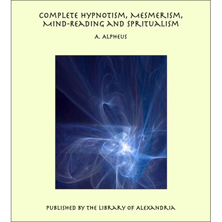 Complete Hypnotism, Mesmerism, Mind-Reading and Spiritualism: How to Hypnotize: Being an Exhaustive and Practical System of Method, Application, and Use -