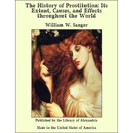 The History of Prostitution: Its Extent, Causes, and Effects throughout the World -