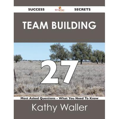 Team Building 27 Success Secrets - 27 Most Asked Questions On Team Building - What You Need To Know -