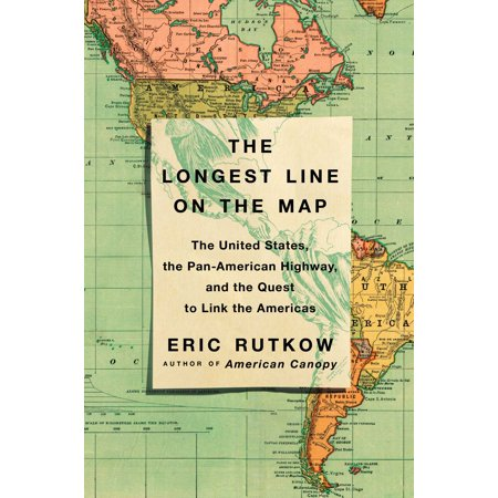The Longest Line on the Map : The United States, the Pan-American Highway, and the Quest to Link the Americas Driving The Pan American Highway