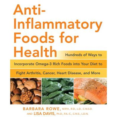 Anti-Inflammatory Foods for Health : Hundreds of Ways to Incorporate Omega-3 Rich Foods into Your Diet to Fight Arthritis, Cancer, Heart Disease, and