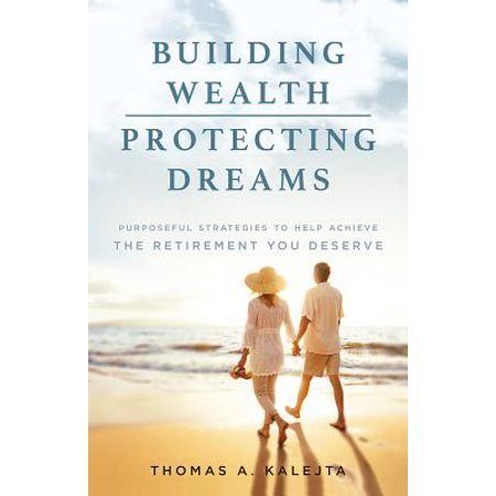 Building Wealth, Protecting Dreams : Purposeful Strategies to Achieve the Retirement You