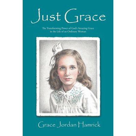 Just Grace : The Transforming Power of God's Amazing Grace in the Life of an Ordinary