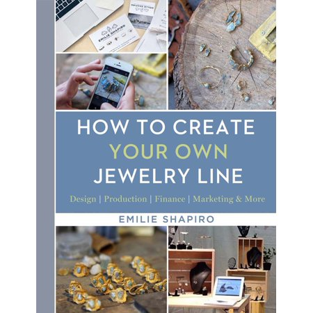 How to Create Your Own Jewelry Line : Design - Production - Finance - Marketing &