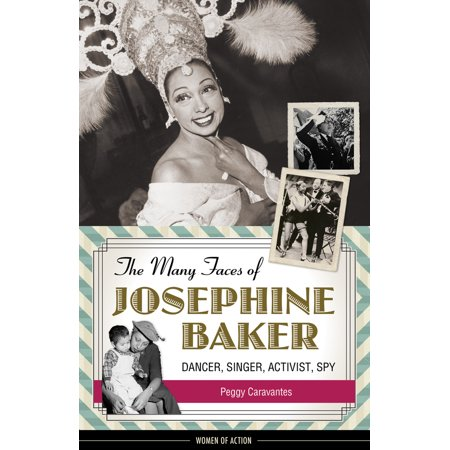 The Many Faces of Josephine Baker : Dancer, Singer, Activist, Spy