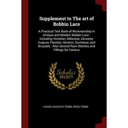 Supplement to the Art of Bobbin Lace : A Practical Text Book of Workmanship in Antique and Modern Bobbin Lace: Including Venetian, Milanese, Genoese, Guipure, Flemish, Honiton, Duchesse, and Brussels: Also Several Rare Stitches and Fillings for Various